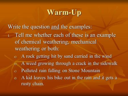 Warm-Up Write the question and the examples: 1. Tell me whether each of these is an example of chemical weathering, mechanical weathering or both: a) A.
