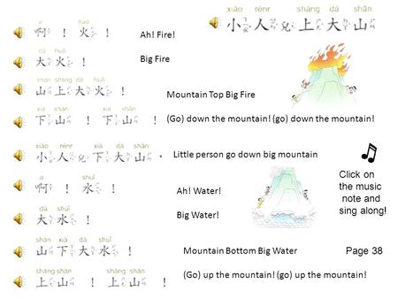 Ah! Fire! Big Fire Mountain Top Big Fire (Go) down the mountain! (go) down the mountain! Ah! Water! Big Water! Mountain Bottom Big Water (Go) up the mountain!