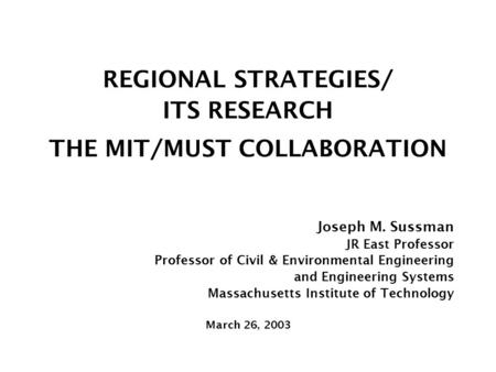 REGIONAL STRATEGIES/ ITS RESEARCH THE MIT/MUST COLLABORATION Joseph M. Sussman JR East Professor Professor of Civil & Environmental Engineering and Engineering.