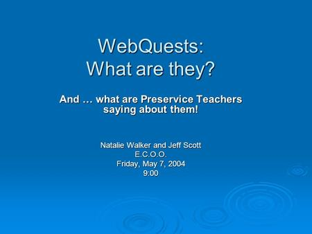 WebQuests: What are they? And … what are Preservice Teachers saying about them! Natalie Walker and Jeff Scott E.C.O.O. Friday, May 7, 2004 9:00.