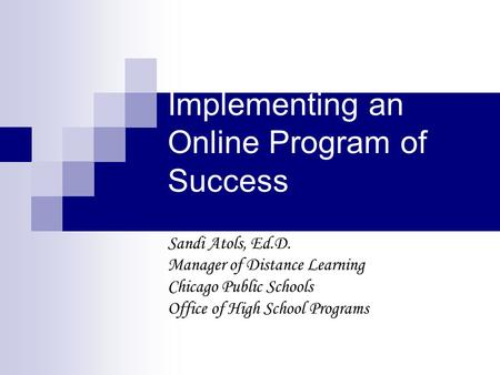 Implementing an Online Program of Success Sandi Atols, Ed.D. Manager of Distance Learning Chicago Public Schools Office of High School Programs.