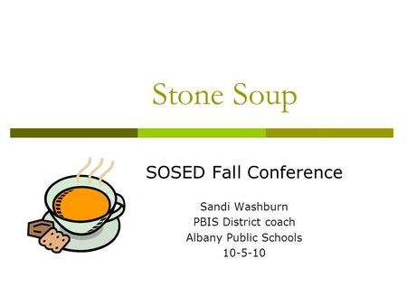 Stone Soup SOSED Fall Conference Sandi Washburn PBIS District coach Albany Public Schools 10-5-10.