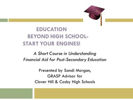 EDUCATION BEYOND HIGH SCHOOL- START YOUR ENGINES! A Short Course in Understanding Financial Aid for Post-Secondary Education Presented by Sandi Morgan,