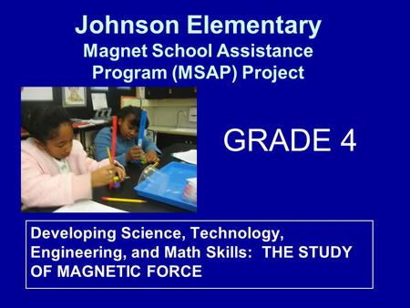 Developing Science, Technology, Engineering, and Math Skills: THE STUDY OF MAGNETIC FORCE Johnson Elementary Magnet School Assistance Program (MSAP) Project.