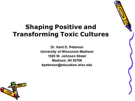 Shaping Positive and Transforming Toxic Cultures Dr. Kent D. Peterson University of Wisconsin-Madison 1025 W. Johnson Street Madison, WI 53706