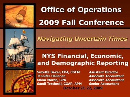 Office of Operations 2009 Fall Conference Navigating Uncertain Times October 21-22, 2009 NYS Financial, Economic, and Demographic Reporting Suzette Baker,