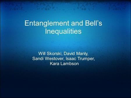Entanglement and Bell's Inequalities Will Skorski, David Manly, Sandi Westover, Isaac Trumper, Kara Lambson.