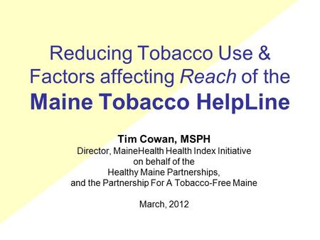 Reducing Tobacco Use & Factors affecting Reach of the Maine Tobacco HelpLine Tim Cowan, MSPH Director, MaineHealth Health Index Initiative on behalf of.