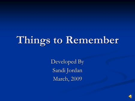 Things to Remember Developed By Sandi Jordan March, 2009.