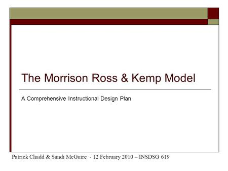 The Morrison Ross & Kemp Model A Comprehensive Instructional Design Plan Patrick Chadd & Sandi McGuire - 12 February 2010 – INSDSG 619.