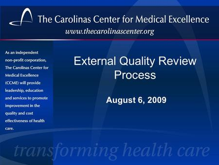 External Quality Review Process August 6, 2009. The Carolinas Center for Medical Excellence (CCME) A physician-sponsored, nonprofit health care quality.