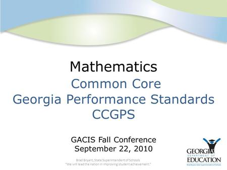 "Mathematics Common Core Georgia Performance Standards CCGPS GACIS Fall Conference September 22, 2010 Brad Bryant, State Superintendent of Schools ""We will."