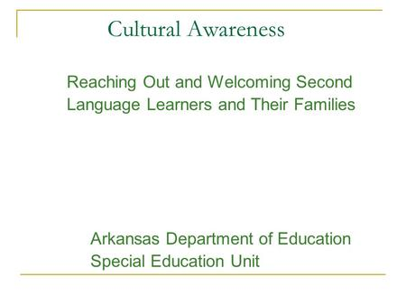 Cultural Awareness Reaching Out and Welcoming Second Language Learners and Their Families Arkansas Department of Education Special Education Unit.