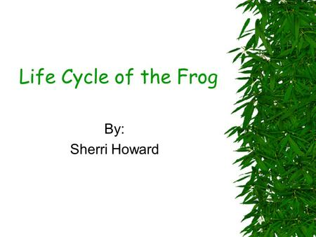 Life Cycle of the Frog By: Sherri Howard.