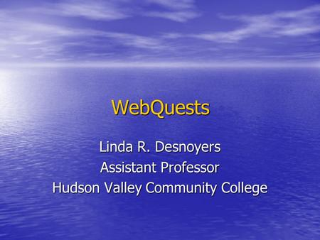 WebQuests Linda R. Desnoyers Assistant Professor Hudson Valley Community College.