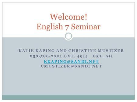 KATIE KAPING AND CHRISTINE MUSTIZER 858-586-7001 EXT. 4914 EXT. 911  Welcome! English 7 Seminar.