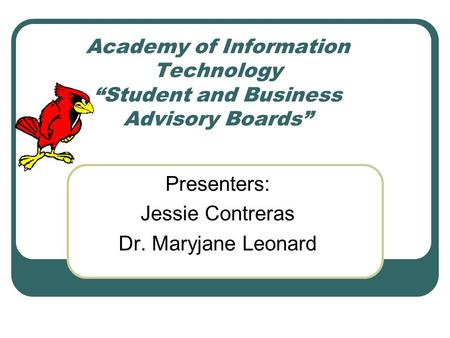 "Academy of Information Technology ""Student and Business Advisory Boards"" Presenters: Jessie Contreras Dr. Maryjane Leonard."