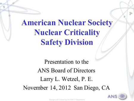 American Nuclear Society Nuclear Criticality Safety Division Presentation to the ANS Board of Directors Larry L. Wetzel, P. E. November 14, 2012 San Diego,