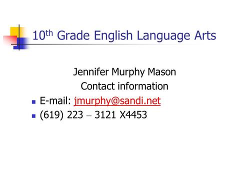 10 th Grade English Language Arts Jennifer Murphy Mason Contact information   (619) 223 – 3121 X4453.
