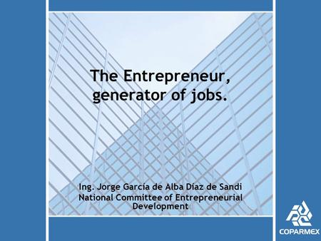 The Entrepreneur, generator of jobs. Ing. Jorge García de Alba Díaz de Sandi National Committee of Entrepreneurial Development.