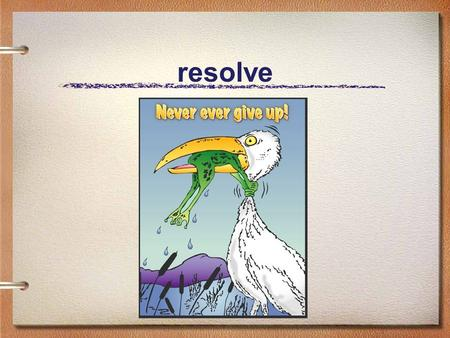 Resolve. I believe : that a life can be changed in the briefest of moments – for better or for worse.