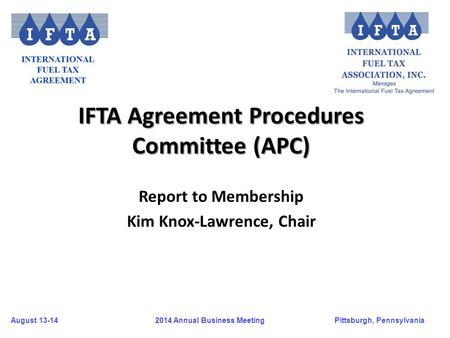 August 13-14Pittsburgh, Pennsylvania 2014 Annual Business Meeting IFTA Agreement Procedures Committee (APC) Report to Membership Kim Knox-Lawrence, Chair.