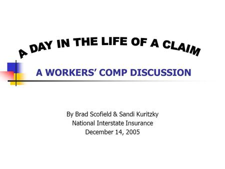 A WORKERS' COMP DISCUSSION By Brad Scofield & Sandi Kuritzky National Interstate Insurance December 14, 2005.