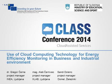 Use of Cloud Computing Technology for Energy Efficiency Monitoring in Business and Industrial environment dr. Gregor Černe mag. Aleš Černivec Sandi Dolenc.