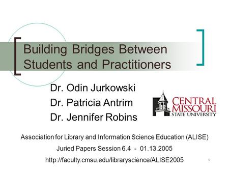 1 Building Bridges Between Students and Practitioners Dr. Odin Jurkowski Dr. Patricia Antrim Dr. Jennifer Robins Association for Library and Information.