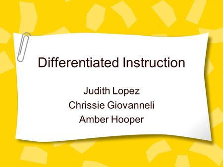 Differentiated Instruction Judith Lopez Chrissie Giovanneli Amber Hooper.