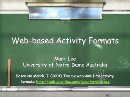 Web-based Activity Formats Mark Lee University of Notre Dame Australia Based on: March, T. (2001). The six web-and-flow activity formats.