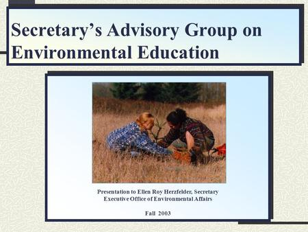 Secretary's Advisory Group on Environmental Education Presentation to Ellen Roy Herzfelder, Secretary Executive Office of Environmental Affairs Fall 2003.
