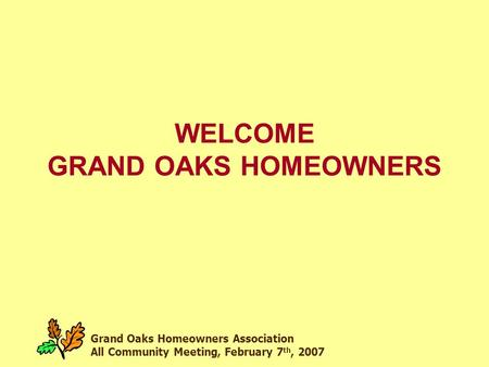 Grand Oaks Homeowners Association All Community Meeting, February 7 th, 2007 WELCOME GRAND OAKS HOMEOWNERS.