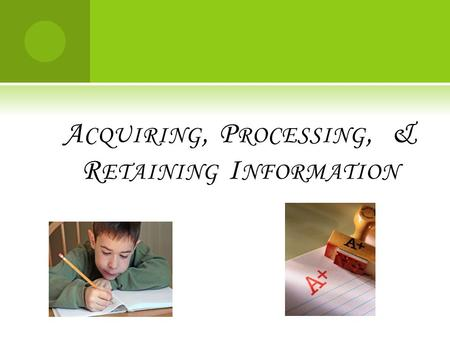 A CQUIRING, P ROCESSING, & R ETAINING I NFORMATION.