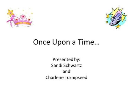 Once Upon a Time… Presented by: Sandi Schwartz and Charlene Turnipseed.