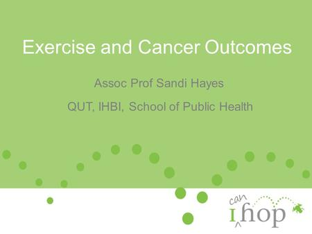 Exercise and Cancer Outcomes Assoc Prof Sandi Hayes QUT, IHBI, School of Public Health.
