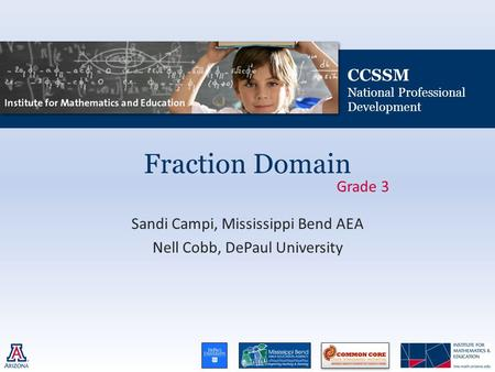 CCSSM National Professional Development Fraction Domain Sandi Campi, Mississippi Bend AEA Nell Cobb, DePaul University Grade 3.