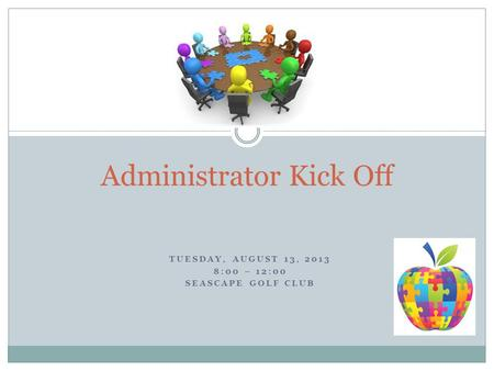 TUESDAY, AUGUST 13, 2013 8:00 – 12:00 SEASCAPE GOLF CLUB Administrator Kick Off.