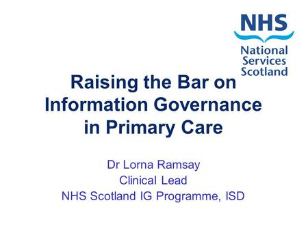 Raising the Bar on Information Governance in Primary Care Dr Lorna Ramsay Clinical Lead NHS Scotland IG Programme, ISD.