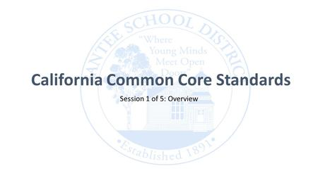 California Common Core Standards Session 1 of 5: Overview.