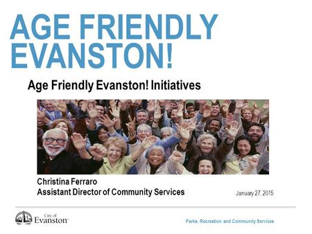 Parks, Recreation and Community Services AGE FRIENDLY EVANSTON! January 27, 2015 Age Friendly Evanston! Initiatives Christina Ferraro Assistant Director.