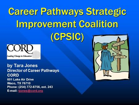 Career Pathways Strategic Improvement Coalition (CPSIC) by Tara Jones Director of Career Pathways CORD 601 Lake Air Drive Waco, TX 76710 Phone: (254) 772-8756,