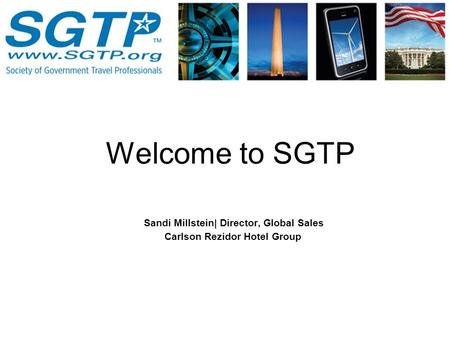 Sandi Millstein| Director, Global Sales Carlson Rezidor Hotel Group Welcome to SGTP.