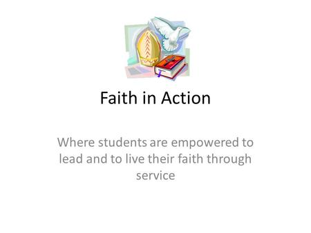 Faith in Action Where students are empowered to lead and to live their faith through service.