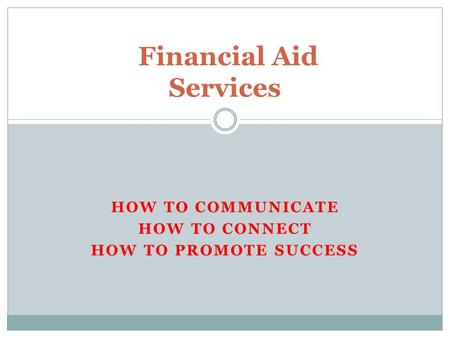 HOW TO COMMUNICATE HOW TO CONNECT HOW TO PROMOTE SUCCESS Financial Aid Services.