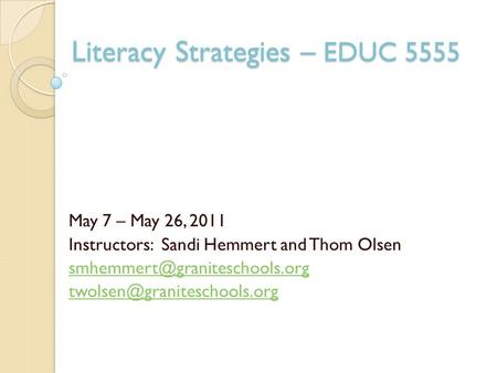 Literacy Strategies – EDUC 5555 May 7 – May 26, 2011 Instructors: Sandi Hemmert and Thom Olsen