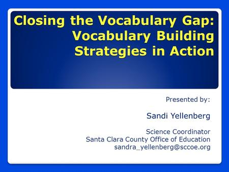 Closing the Vocabulary Gap: Vocabulary Building Strategies in Action Presented by: Sandi Yellenberg Science Coordinator Santa Clara County Office of Education.