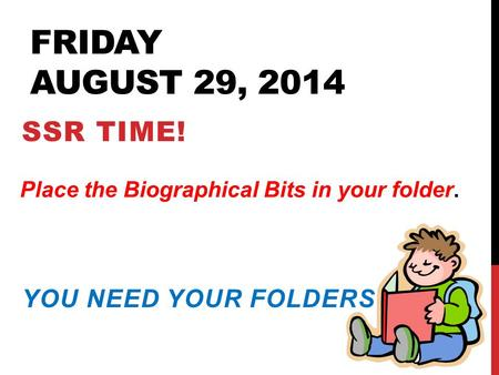 FRIDAY AUGUST 29, 2014 SSR TIME! YOU NEED YOUR FOLDERS TODAY. Place the Biographical Bits in your folder.