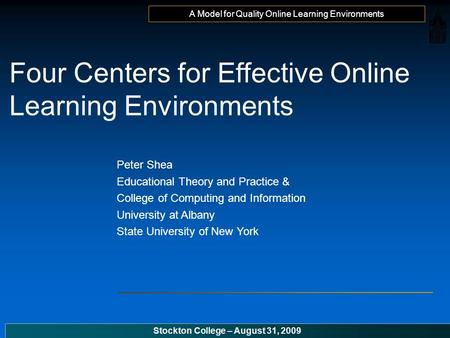 A Model for Quality Online Learning Environments Stockton College – August 31, 2009 Four Centers for Effective Online Learning Environments Peter Shea.