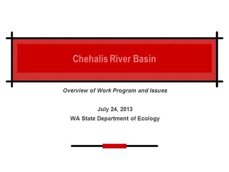 Chehalis River Basin Overview of Work Program and Issues July 24, 2013 WA State Department of Ecology.
